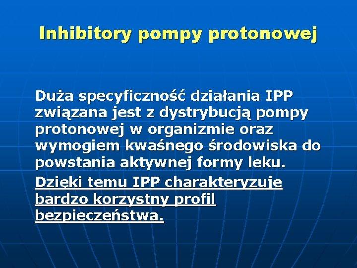 Inhibitory pompy protonowej Duża specyficzność działania IPP związana jest z dystrybucją pompy protonowej w