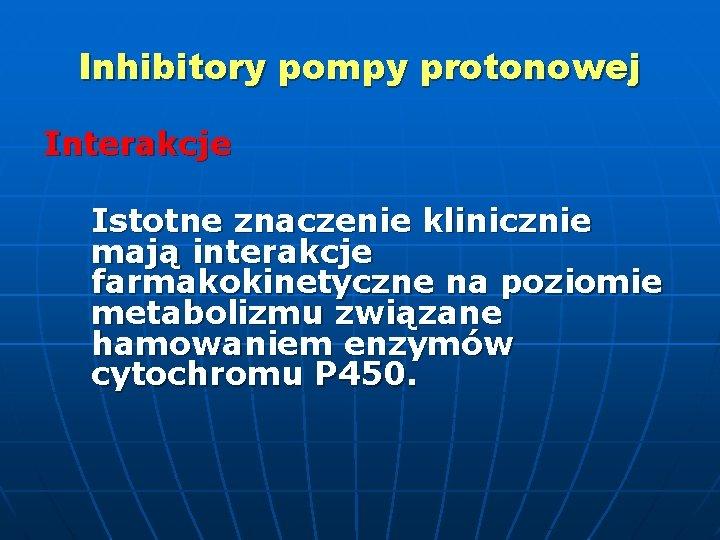 Inhibitory pompy protonowej Interakcje Istotne znaczenie klinicznie mają interakcje farmakokinetyczne na poziomie metabolizmu związane