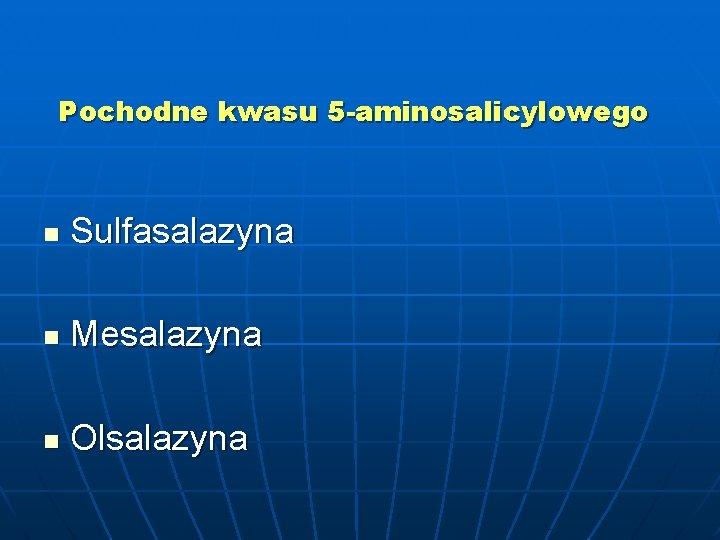 Pochodne kwasu 5 -aminosalicylowego n Sulfasalazyna n Mesalazyna n Olsalazyna
