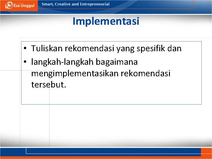Implementasi • Tuliskan rekomendasi yang spesifik dan • langkah-langkah bagaimana mengimplementasikan rekomendasi tersebut.
