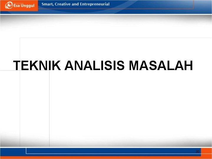 TEKNIK ANALISIS MASALAH 20