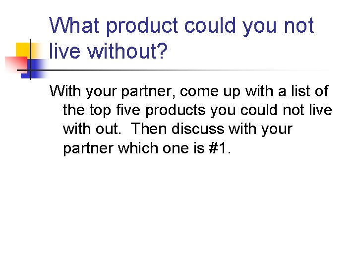 What product could you not live without? With your partner, come up with a