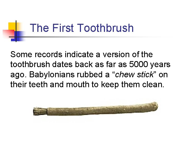 The First Toothbrush Some records indicate a version of the toothbrush dates back as