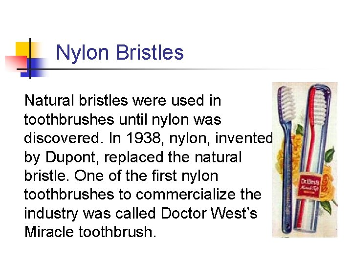 Nylon Bristles Natural bristles were used in toothbrushes until nylon was discovered. In 1938,