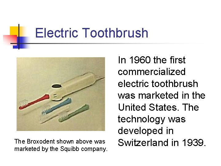 Electric Toothbrush The Broxodent shown above was marketed by the Squibb company. In 1960