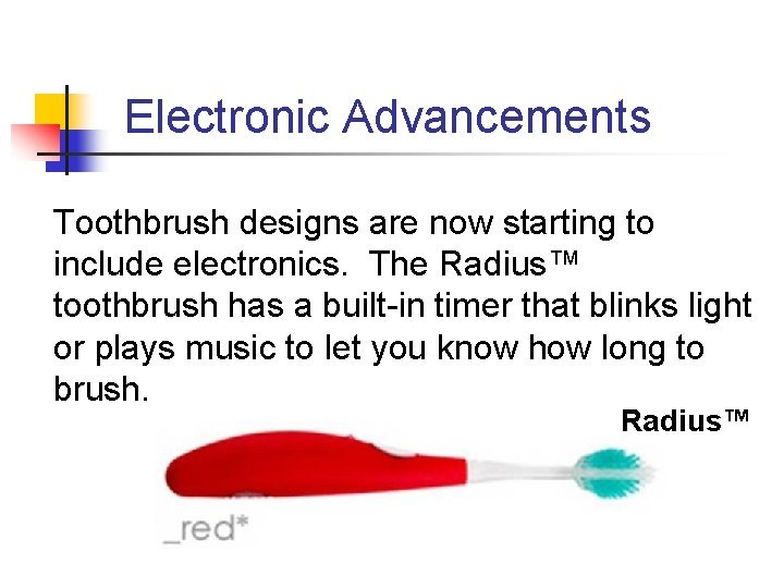 Electronic Advancements Toothbrush designs are now starting to include electronics. The Radius™ toothbrush has