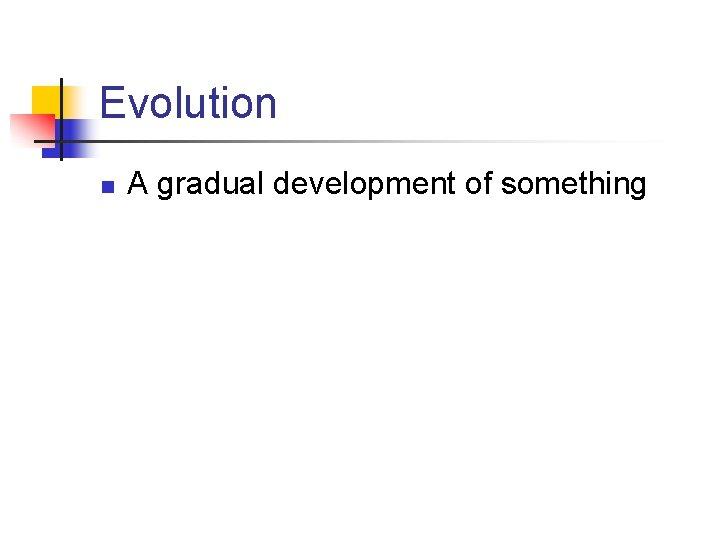 Evolution n A gradual development of something