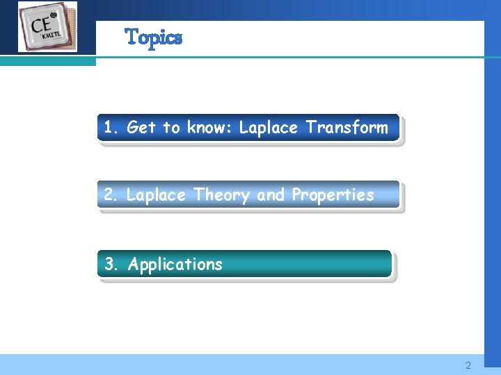 Company LOGO Topics 1. Get to know: Laplace Transform 2. Laplace Theory and Properties