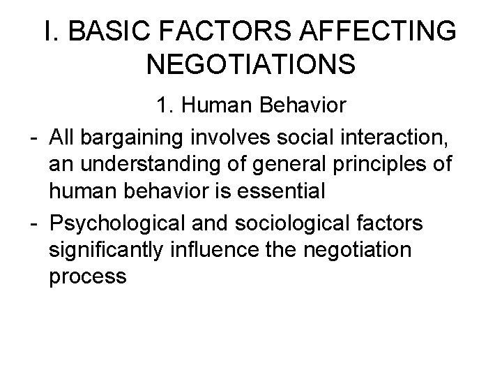I. BASIC FACTORS AFFECTING NEGOTIATIONS 1. Human Behavior - All bargaining involves social interaction,
