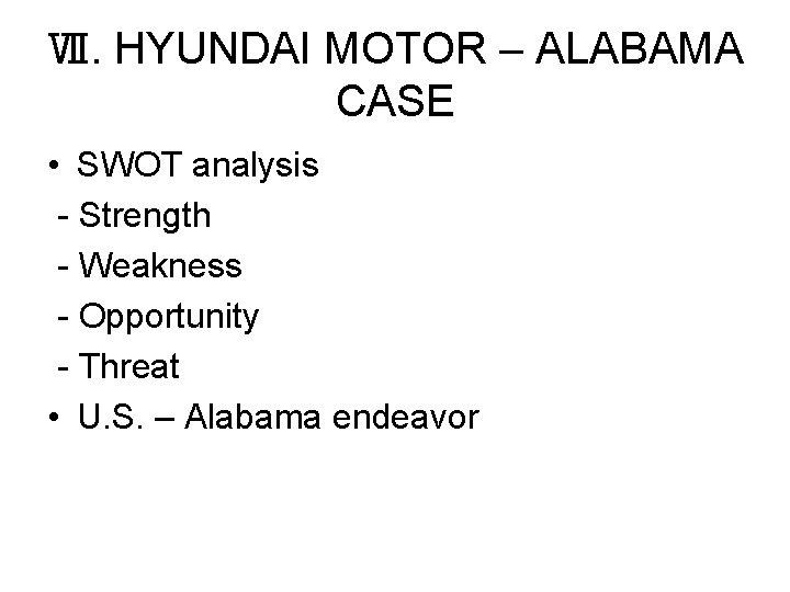 Ⅶ. HYUNDAI MOTOR – ALABAMA CASE • SWOT analysis - Strength - Weakness -