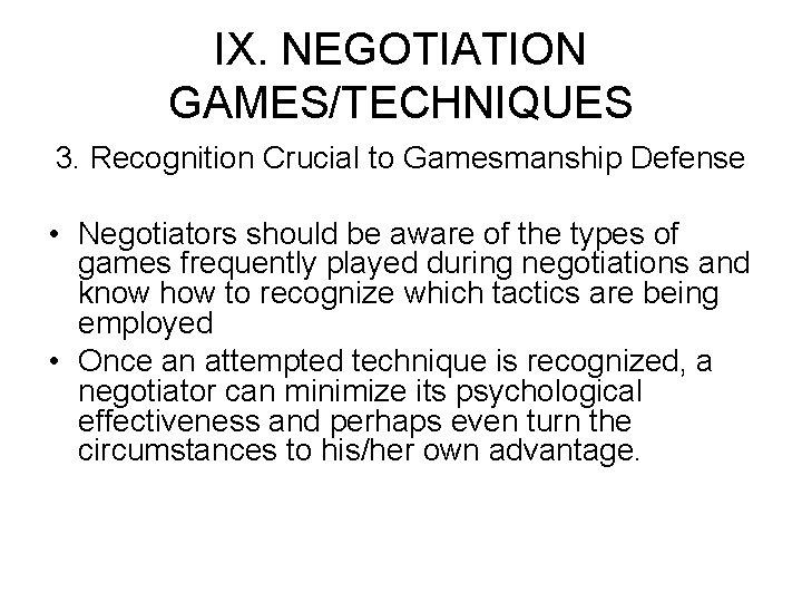 IX. NEGOTIATION GAMES/TECHNIQUES 3. Recognition Crucial to Gamesmanship Defense • Negotiators should be aware