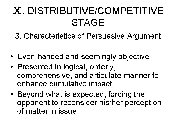 Ⅹ. DISTRIBUTIVE/COMPETITIVE STAGE 3. Characteristics of Persuasive Argument • Even-handed and seemingly objective •