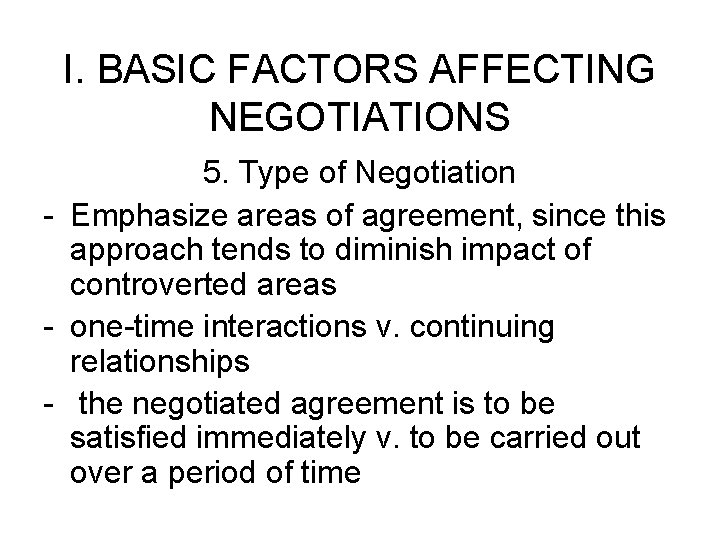 I. BASIC FACTORS AFFECTING NEGOTIATIONS 5. Type of Negotiation - Emphasize areas of agreement,
