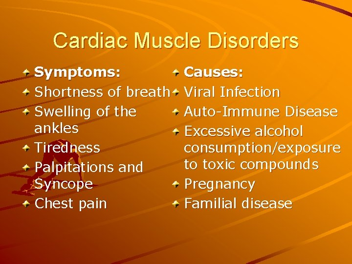 Cardiac Muscle Disorders Symptoms: Shortness of breath Swelling of the ankles Tiredness Palpitations and