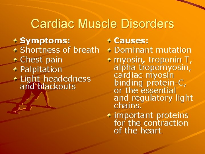 Cardiac Muscle Disorders Symptoms: Shortness of breath Chest pain Palpitation Light-headedness and blackouts Causes: