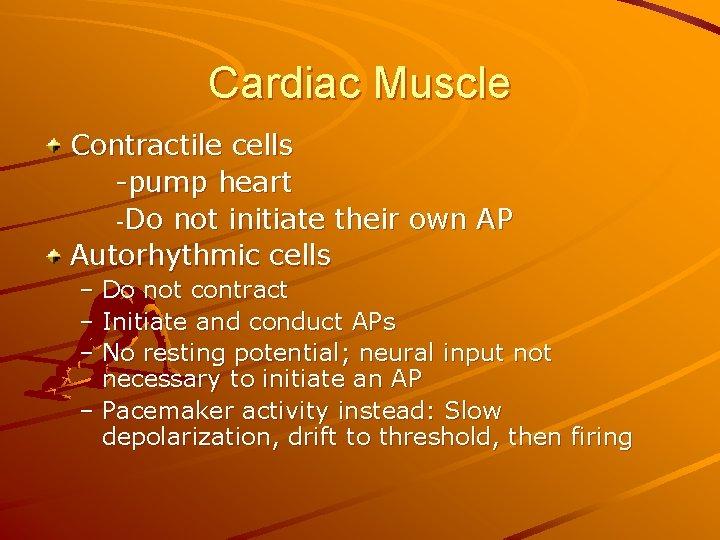 Cardiac Muscle Contractile cells -pump heart -Do not initiate their own AP Autorhythmic cells