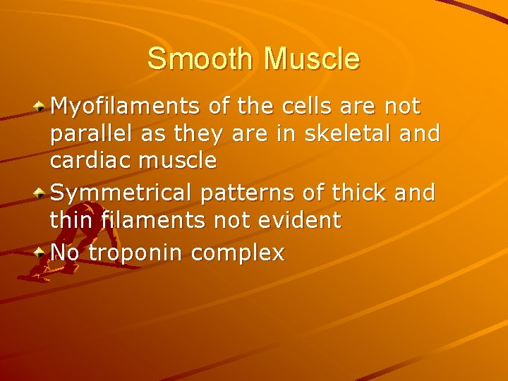 Smooth Muscle Myofilaments of the cells are not parallel as they are in skeletal
