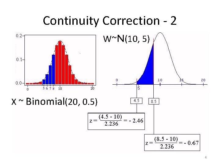 Continuity Correction - 2 W~N(10, 5) X ~ Binomial(20, 0. 5) 4