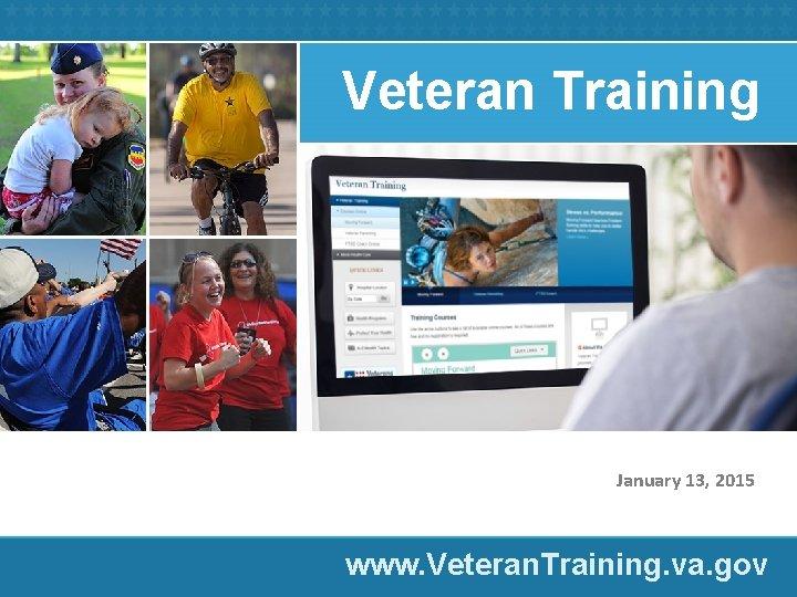 Veteran Training January 13, 2015 www. Veteran. Training. va. gov