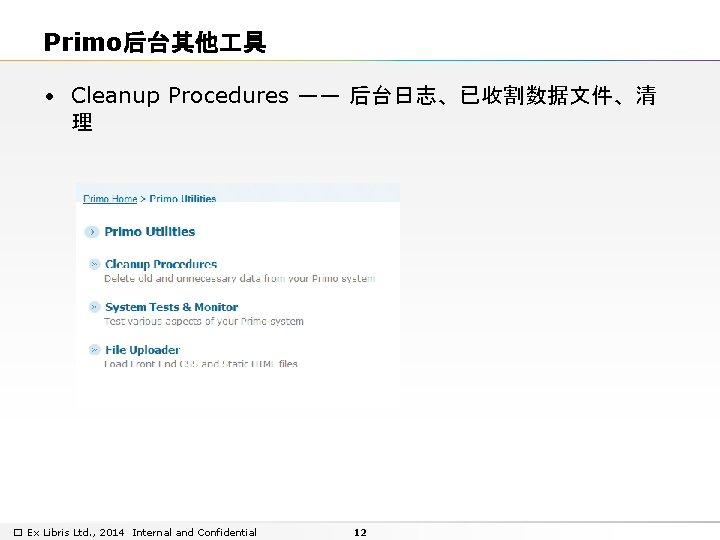 Primo后台其他 具 • Cleanup Procedures —— 后台日志、已收割数据文件、清 理 � Ex Libris Ltd. , 2014
