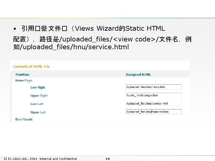• 引用�些 文件�( Views Wizard的Static HTML 配置),路径是/uploaded_files/<view code>/文件名,例 如/uploaded_files/hnu/service. html � Ex Libris