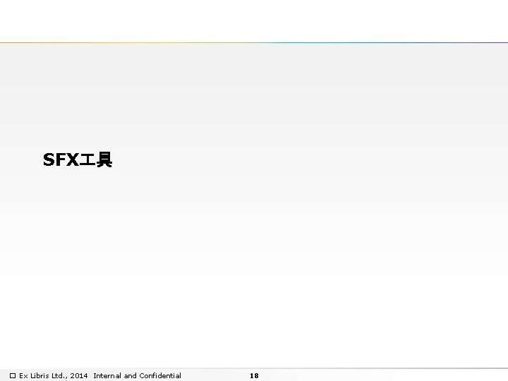 SFX 具 � Ex Libris Ltd. , 2014 Internal and Confidential 18
