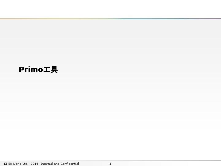 Primo 具 � Ex Libris Ltd. , 2014 Internal and Confidential 3