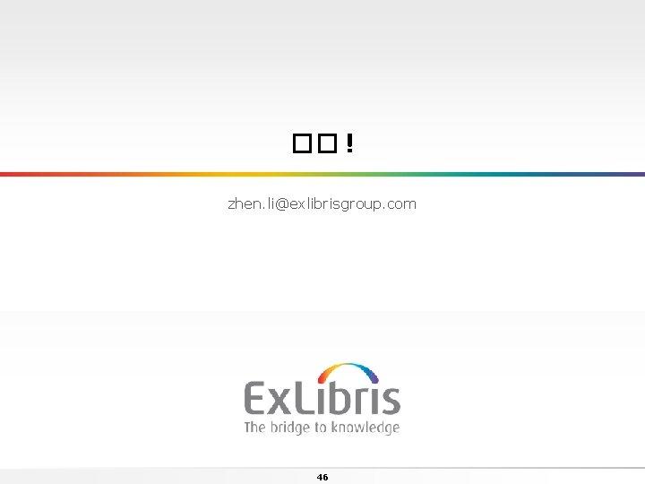 �� ! zhen. li@exlibrisgroup. com 46