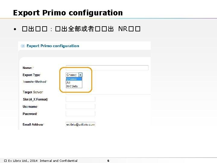Export Primo configuration • �出��:�出全部或者��出 NR�� � Ex Libris Ltd. , 2014 Internal and