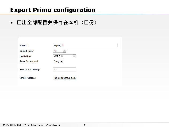 Export Primo configuration • �出全部配置并保存在本机(�份) � Ex Libris Ltd. , 2014 Internal and Confidential