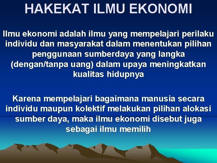 HAKEKAT ILMU EKONOMI Ilmu ekonomi adalah ilmu yang mempelajari perilaku individu dan masyarakat dalam