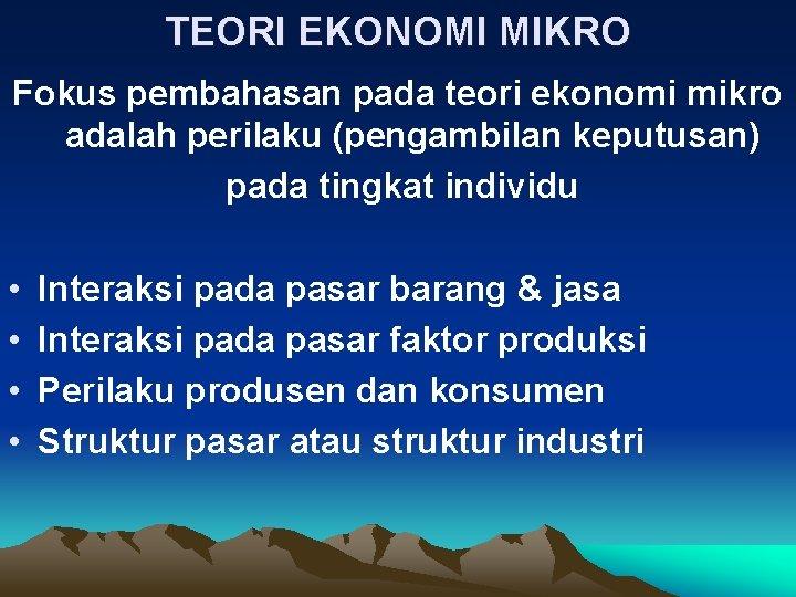 TEORI EKONOMI MIKRO Fokus pembahasan pada teori ekonomi mikro adalah perilaku (pengambilan keputusan) pada