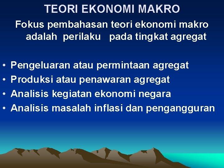 TEORI EKONOMI MAKRO Fokus pembahasan teori ekonomi makro adalah perilaku pada tingkat agregat •