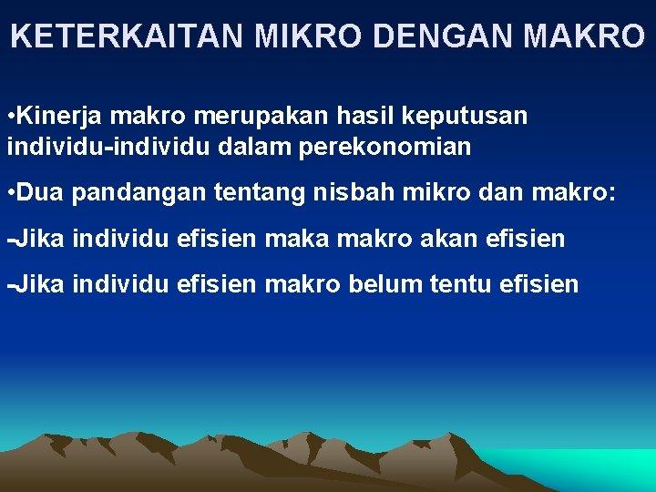 KETERKAITAN MIKRO DENGAN MAKRO • Kinerja makro merupakan hasil keputusan individu-individu dalam perekonomian •