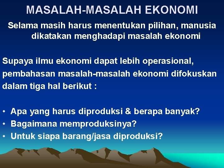 MASALAH-MASALAH EKONOMI Selama masih harus menentukan pilihan, manusia dikatakan menghadapi masalah ekonomi Supaya ilmu
