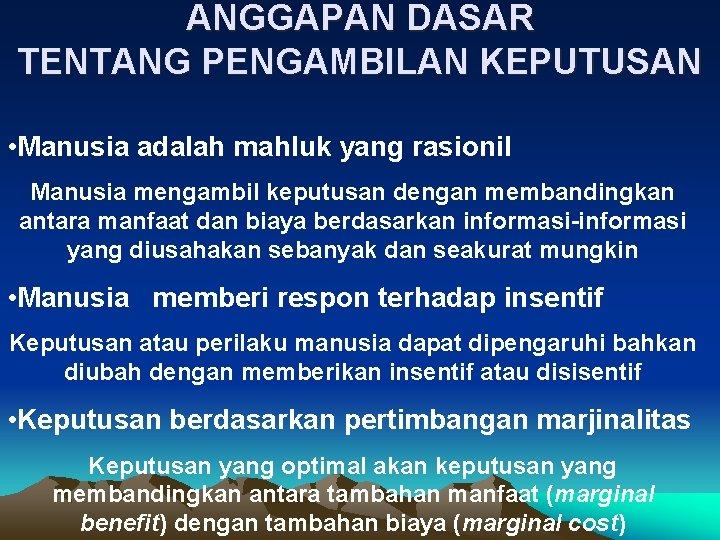 ANGGAPAN DASAR TENTANG PENGAMBILAN KEPUTUSAN • Manusia adalah mahluk yang rasionil Manusia mengambil keputusan