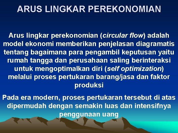 ARUS LINGKAR PEREKONOMIAN Arus lingkar perekonomian (circular flow) adalah model ekonomi memberikan penjelasan diagramatis
