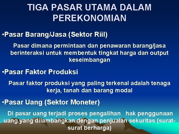 TIGA PASAR UTAMA DALAM PEREKONOMIAN • Pasar Barang/Jasa (Sektor Riil) Pasar dimana permintaan dan