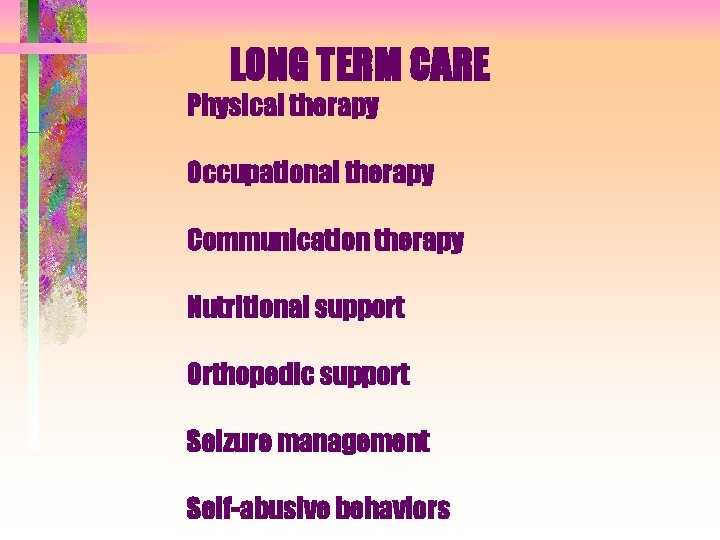 LONG TERM CARE Physical therapy Occupational therapy Communication therapy Nutritional support Orthopedic support Seizure