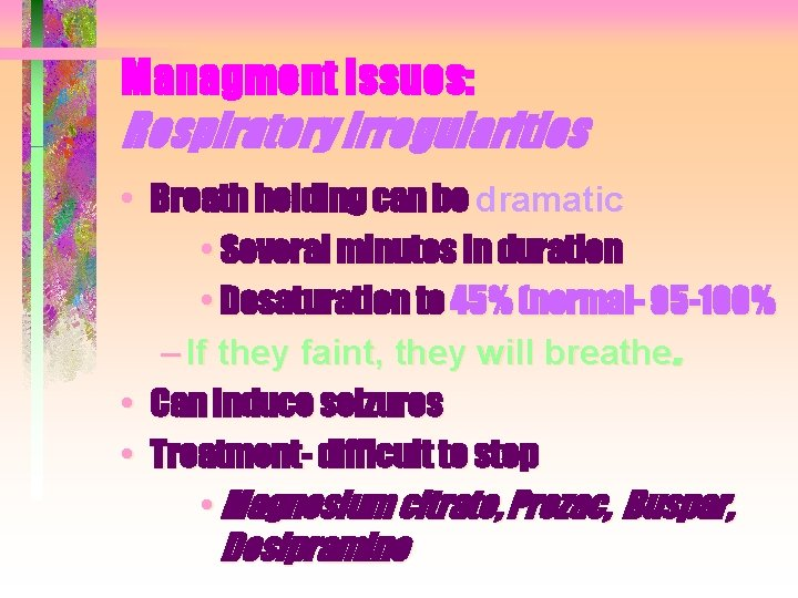 Managment Issues: Respiratory Irregularities • Breath holding can be dramatic • Several minutes in