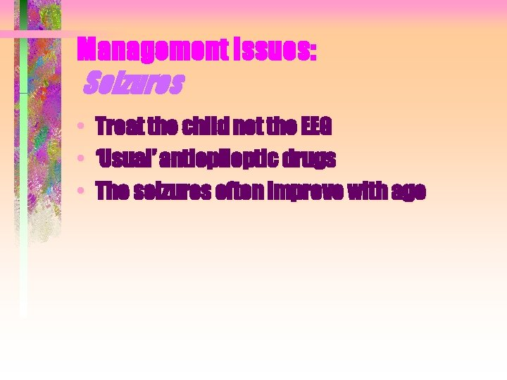 Management Issues: Seizures • • • Treat the child not the EEG 'Usual' antiepileptic