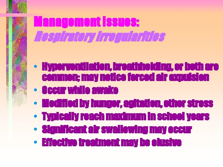 Management Issues: Respiratory irregularities • Hyperventilation, breathholding, or both are common; may notice forced