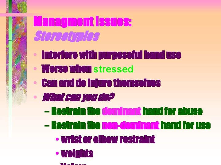 Managment Issues: Stereotypies • • Interfere with purposeful hand use Worse when stressed Can