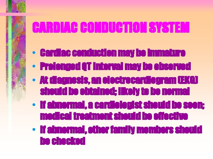 CARDIAC CONDUCTION SYSTEM • Cardiac conduction may be immature • Prolonged QT interval may