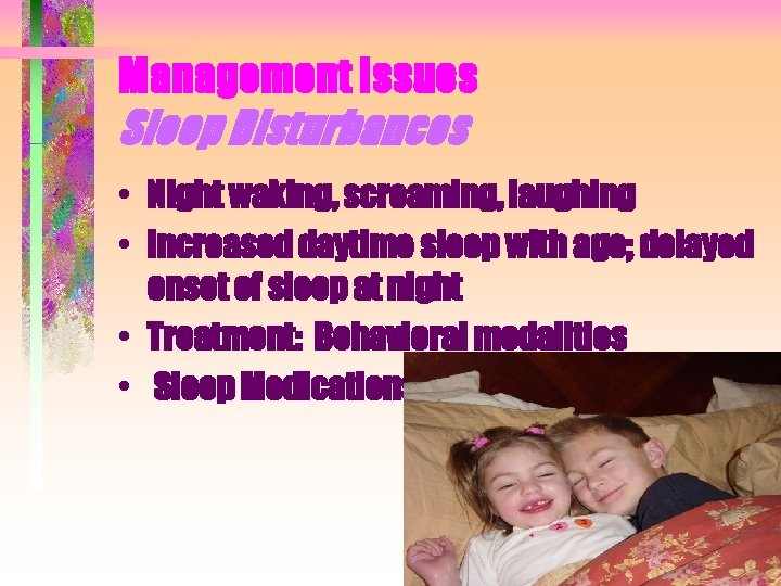 Management Issues Sleep Disturbances • Night waking, screaming, laughing • Increased daytime sleep with