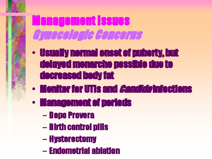 Management Issues Gynecologic Concerns • Usually normal onset of puberty, but delayed menarche possible