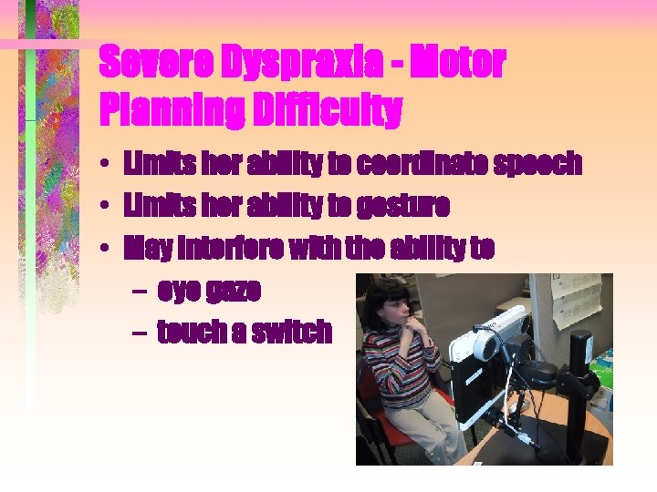 Severe Dyspraxia - Motor Planning Difficulty • Limits her ability to coordinate speech •