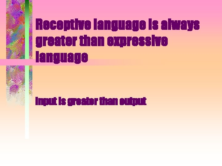 Receptive language is always greater than expressive language Input is greater than output