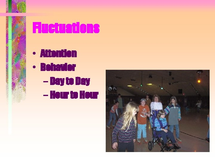 Fluctuations • Attention • Behavior – Day to Day – Hour to Hour