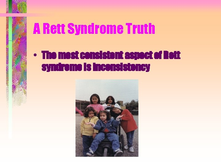 A Rett Syndrome Truth • The most consistent aspect of Rett syndrome is inconsistency